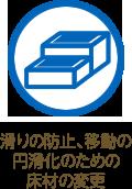滑りの防止、移動の円滑化のための床材の変更